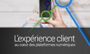 L'expérience client au coeur des plateformes numériques.